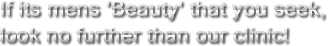 If its mens 'Beauty' that you seek,look no further than our clinic!