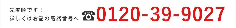 先着順です!詳しくは右記の電話番号へ 0120-39-9027